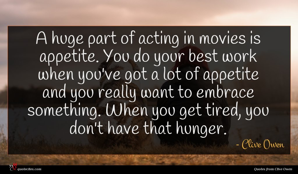 A huge part of acting in movies is appetite. You do your best work when you've got a lot of appetite and you really want to embrace something. When you get tired, you don't have that hunger.