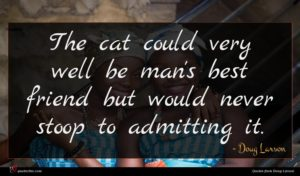 Doug Larson quote : The cat could very ...