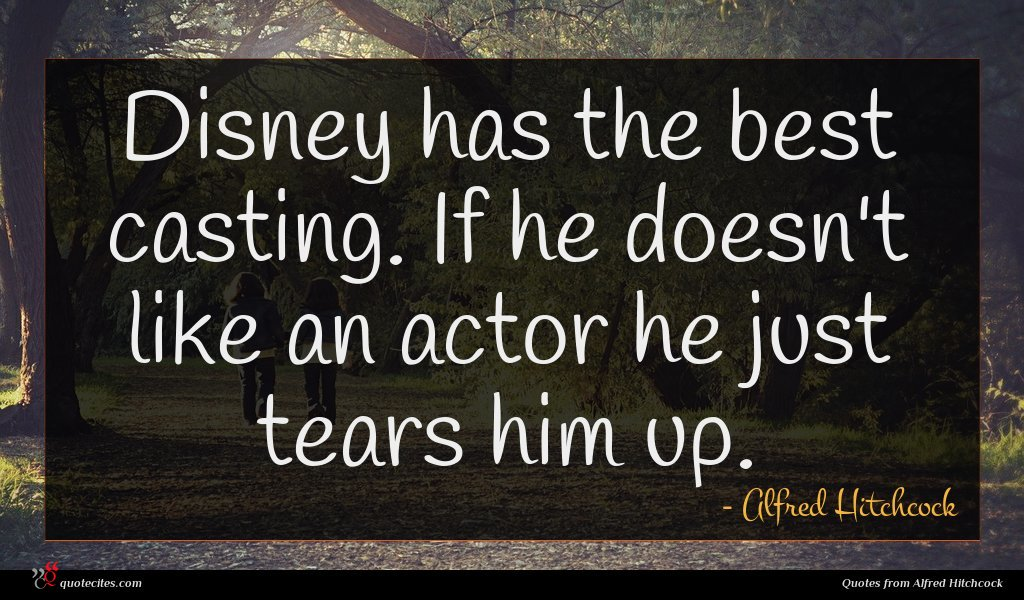 Disney has the best casting. If he doesn't like an actor he just tears him up.