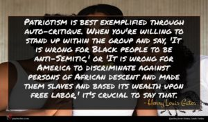 Henry Louis Gates quote : Patriotism is best exemplified ...