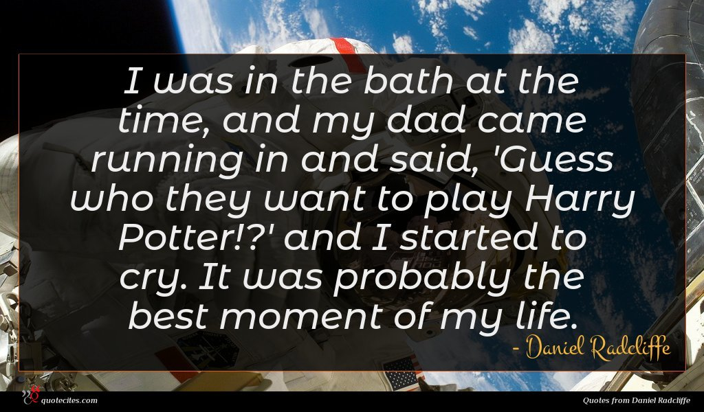 I was in the bath at the time, and my dad came running in and said, 'Guess who they want to play Harry Potter!?' and I started to cry. It was probably the best moment of my life.