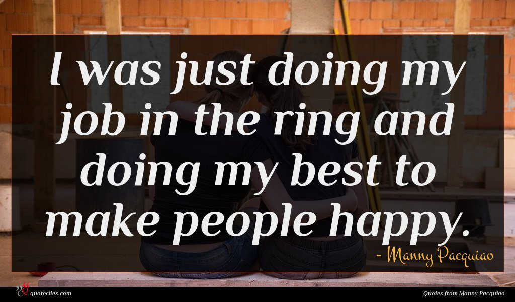I was just doing my job in the ring and doing my best to make people happy.