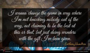 Anthony Hamilton quote : I wanna change the ...