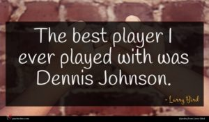 Larry Bird quote : The best player I ...