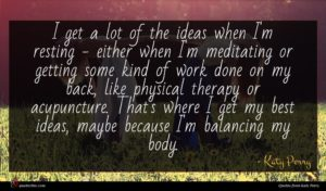 Katy Perry quote : I get a lot ...