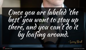Larry Bird quote : Once you are labeled ...