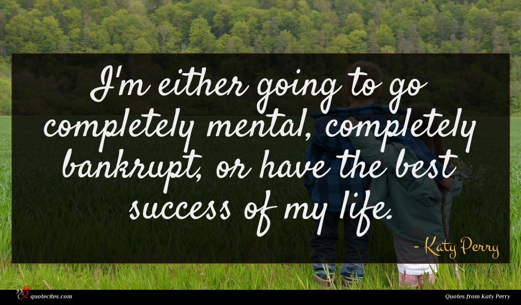 I'm either going to go completely mental, completely bankrupt, or have the best success of my life.