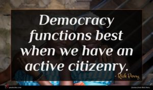 Rick Perry quote : Democracy functions best when ...