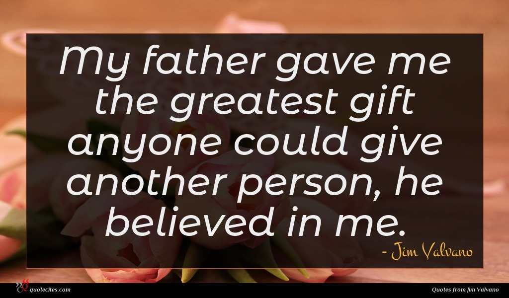 My father gave me the greatest gift anyone could give another person, he believed in me.