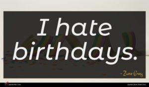 Zane Grey quote : I hate birthdays ...