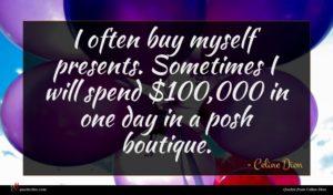 Celine Dion quote : I often buy myself ...