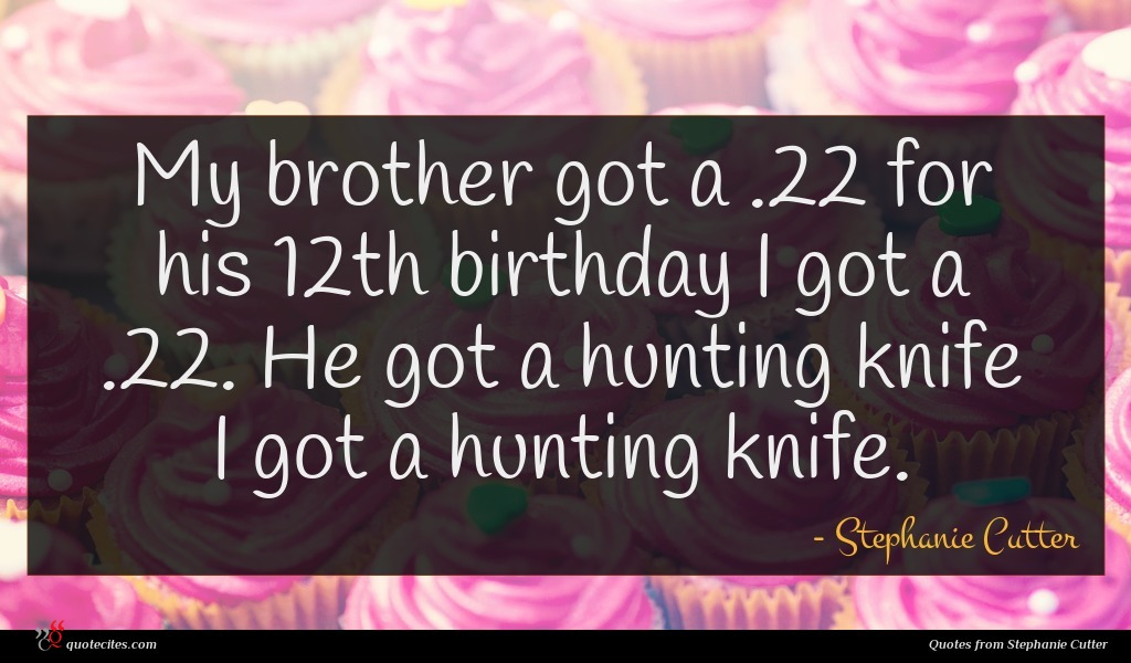 My brother got a .22 for his 12th birthday I got a .22. He got a hunting knife I got a hunting knife.