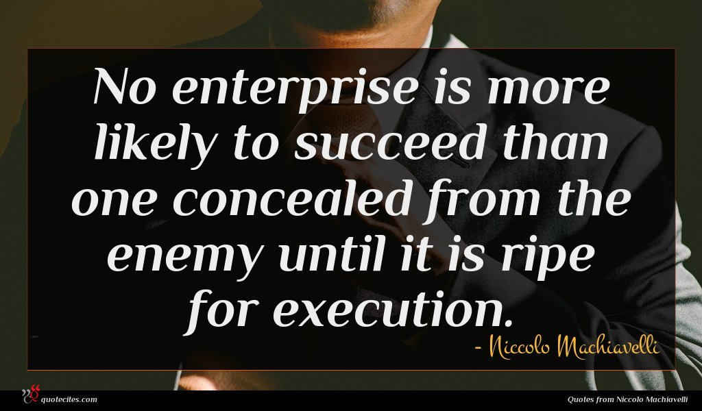 No enterprise is more likely to succeed than one concealed from the enemy until it is ripe for execution.