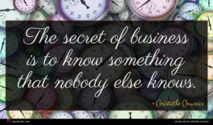 Aristotle Onassis quote : The secret of business ...