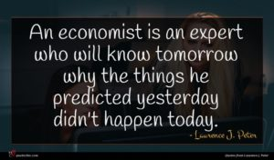 Laurence J. Peter quote : An economist is an ...