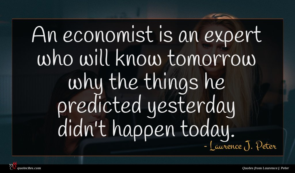 Photo of Laurence J. Peter quote : An economist is an …