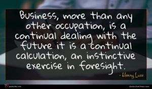 Henry Luce quote : Business more than any ...