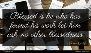 Thomas Carlyle quote : Blessed is he who ...