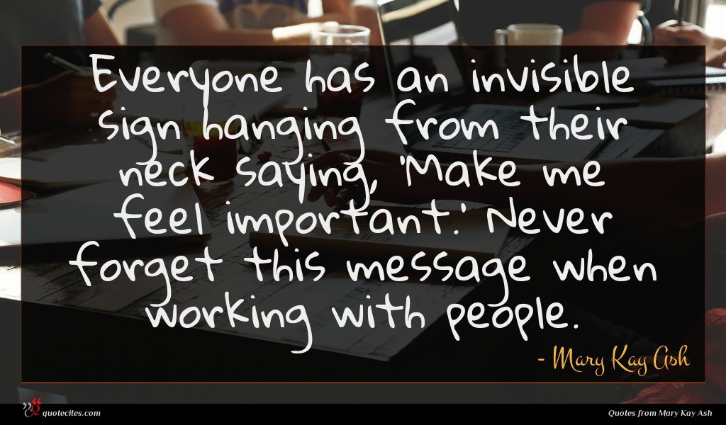 Everyone has an invisible sign hanging from their neck saying, 'Make me feel important.' Never forget this message when working with people.