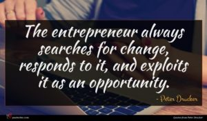 Peter Drucker quote : The entrepreneur always searches ...