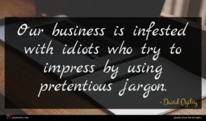 David Ogilvy quote : Our business is infested ...
