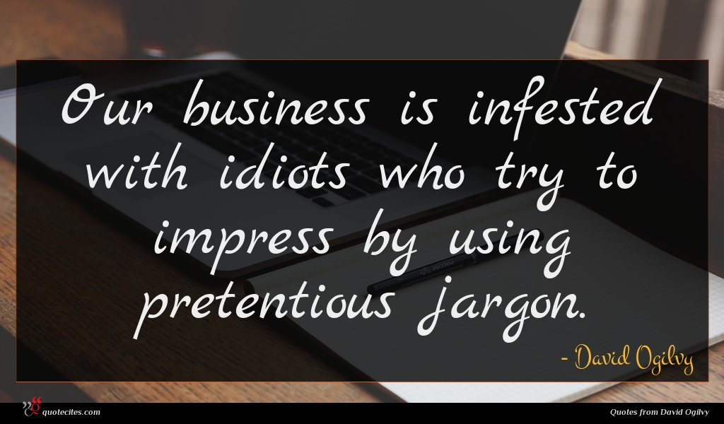 Our business is infested with idiots who try to impress by using pretentious jargon.
