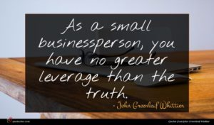 John Greenleaf Whittier quote : As a small businessperson ...
