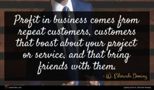W. Edwards Deming quote : Profit in business comes ...