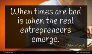 Robert Kiyosaki quote : When times are bad ...