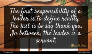 Max de Pree quote : The first responsibility of ...