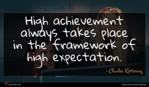 Charles Kettering quote : High achievement always takes ...