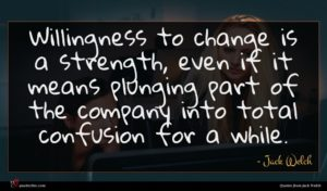Jack Welch quote : Willingness to change is ...