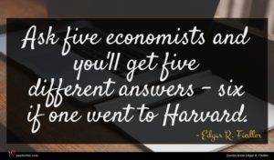 Edgar R. Fiedler quote : Ask five economists and ...