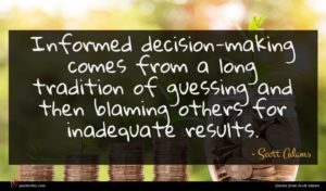 Scott Adams quote : Informed decision-making comes from ...