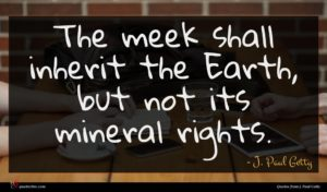 J. Paul Getty quote : The meek shall inherit ...
