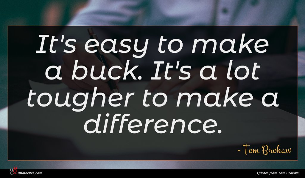 It's easy to make a buck. It's a lot tougher to make a difference.