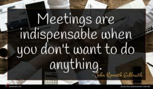John Kenneth Galbraith quote : Meetings are indispensable when ...