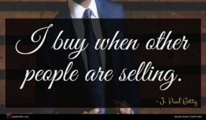 J. Paul Getty quote : I buy when other ...