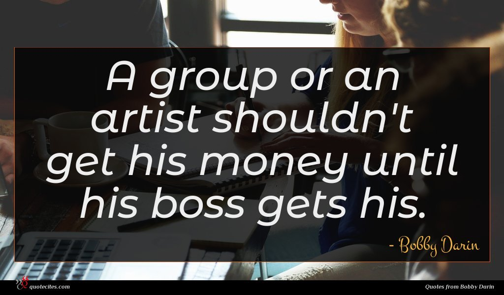 A group or an artist shouldn't get his money until his boss gets his.