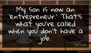 Ted Turner quote : My son is now ...