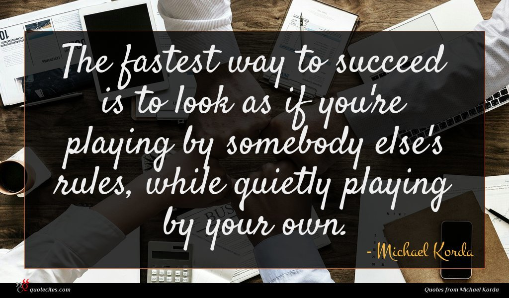 The fastest way to succeed is to look as if you're playing by somebody else's rules, while quietly playing by your own.