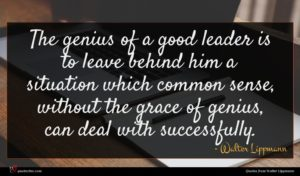 Walter Lippmann quote : The genius of a ...