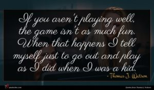 Thomas J. Watson quote : If you aren't playing ...