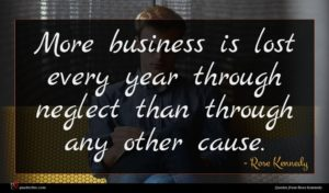 Rose Kennedy quote : More business is lost ...