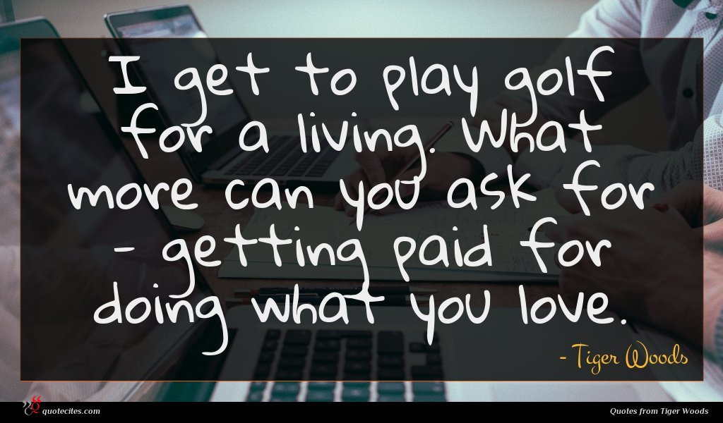 Photo of Tiger Woods quote : I get to play …