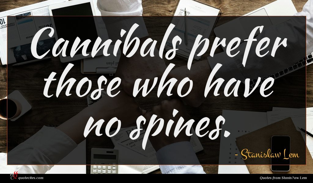 Cannibals prefer those who have no spines.