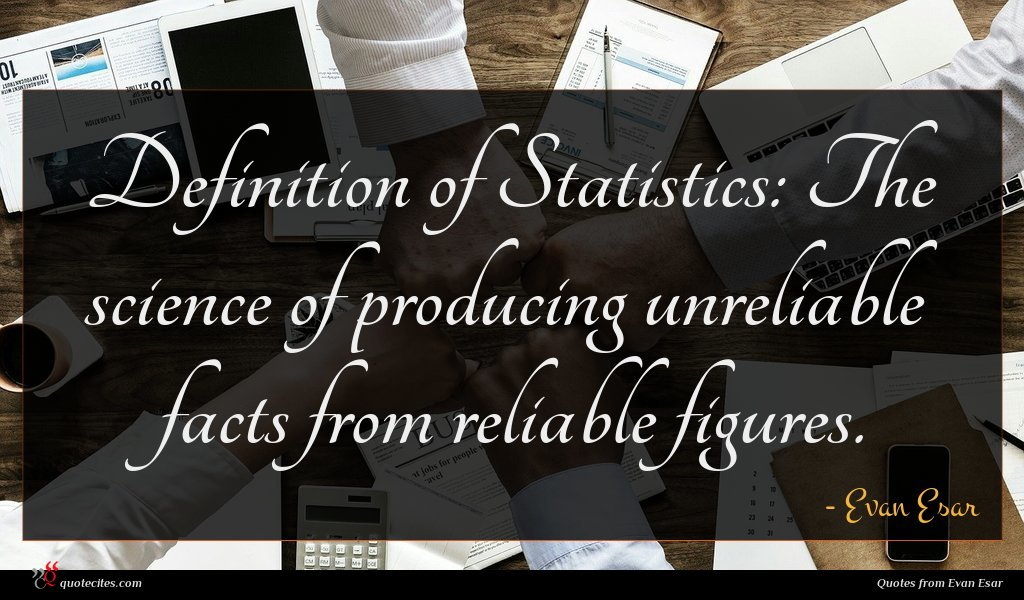 Definition of Statistics: The science of producing unreliable facts from reliable figures.