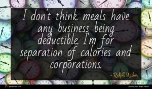 Ralph Nader quote : I don't think meals ...