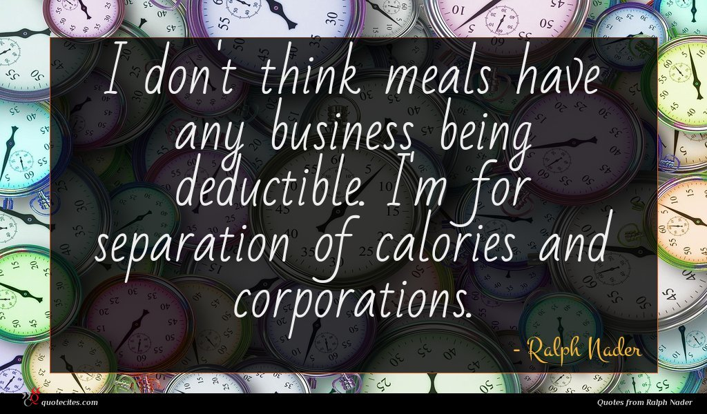 I don't think meals have any business being deductible. I'm for separation of calories and corporations.