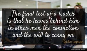 Walter Lippmann quote : The final test of ...